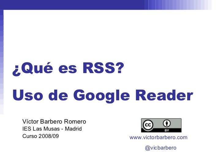¿Qué es RSS? Uso de Google Reader Víctor Barbero Romero IES Las Musas - Madrid Curso 2008/09 www.victorbarbero.com @vicbar...