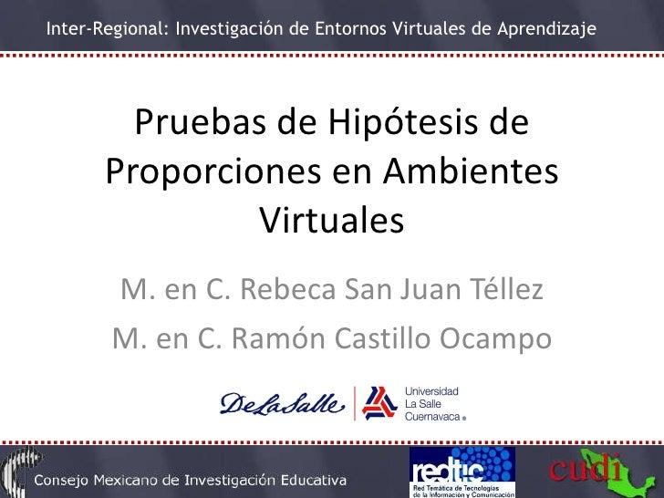 Pruebas de Hipótesis de Proporciones en Ambientes Virtuales M. en C. Rebeca San Juan Téllez M. en C. Ramón Castillo Ocampo