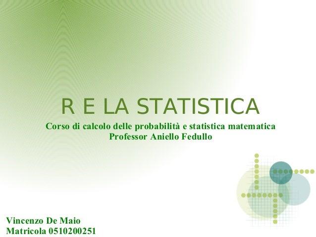 R E LA STATISTICAR E LA STATISTICA Corso di calcolo delle probabilità e statistica matematica Professor Aniello Fedullo Vi...