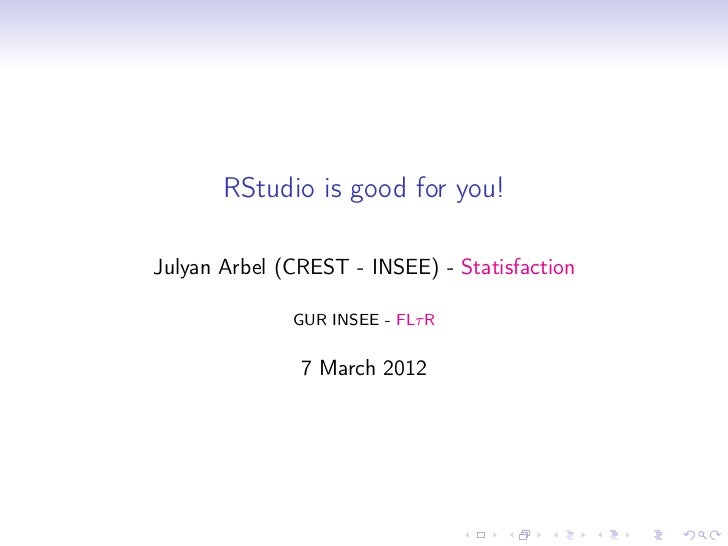 RStudio is good for you!Julyan Arbel (CREST - INSEE) - Statisfaction              GUR INSEE - FLτ R               7 March ...