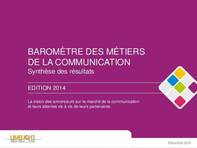 BAROMÈTRE DES MÉTIERS DE LA COMMUNICATION Synthèse des résultats EDITION 2014 Décembre 2014 La vision des annonceurs sur l...