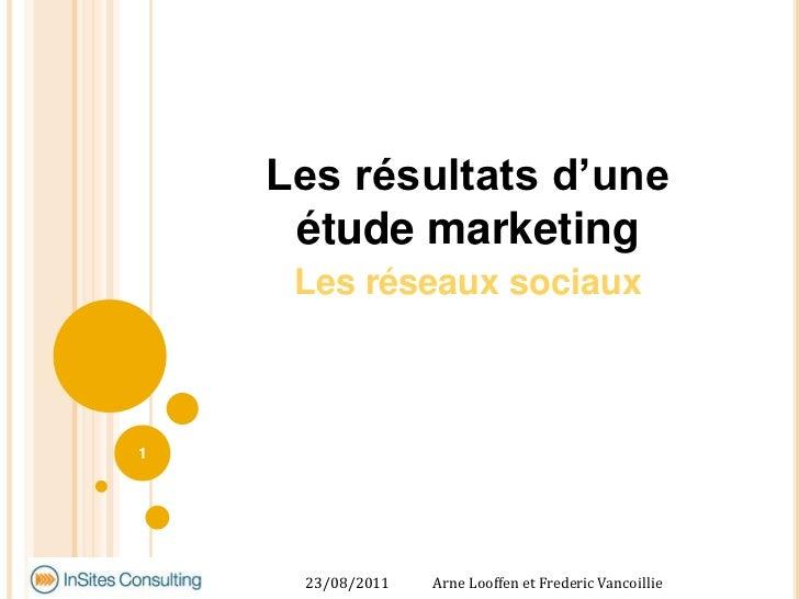 Les résultats d'une étude marketing<br />Les réseaux sociaux<br />27/05/2011<br />Arne Looffen et Frederic Vancoillie<br /...