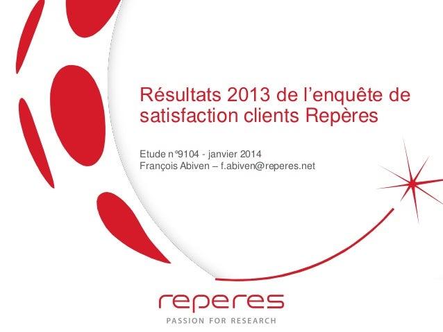 Résultats 2013 de l'enquête de satisfaction clients Repères Etude n°9104 - janvier 2014 François Abiven – f.abiven@reperes...