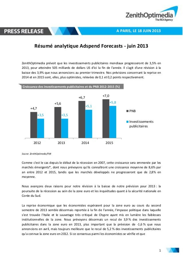 1 A PARIS, LE 18 JUIN 2013 Résumé analytique Adspend Forecasts - juin 2013 ZenithOptimedia prévoit que les investissements...