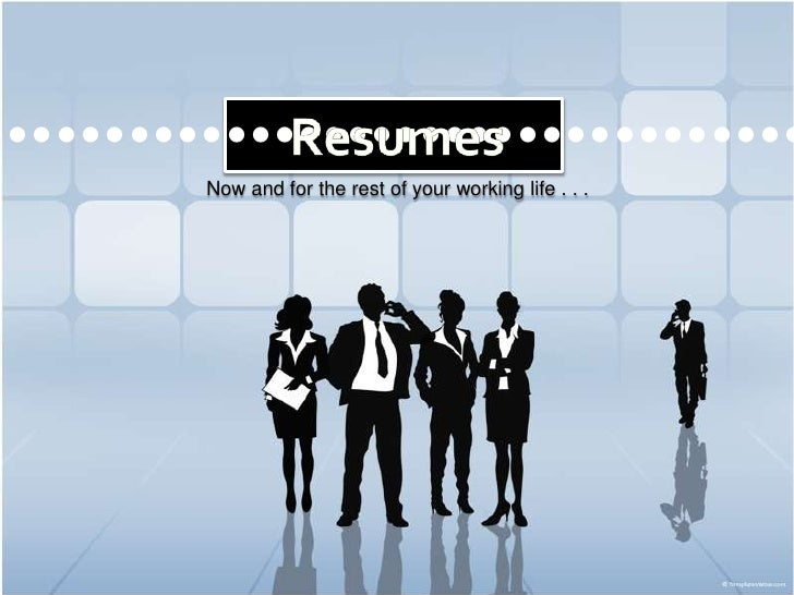 Resumes<br />••••••••••••••••••••••••••••••••••<br />Now and for the rest of your working life . . .<br />