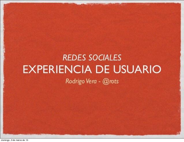 REDES SOCIALES                   EXPERIENCIA DE USUARIO                            Rodrigo Vera - @rotsdomingo, 3 de marzo...