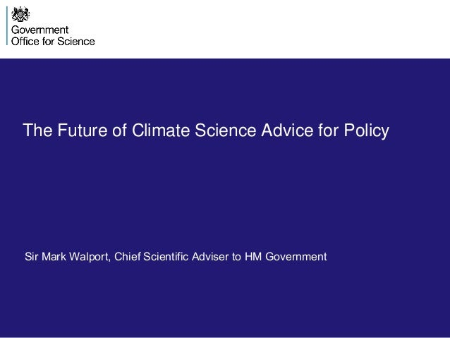 The Future of Climate Science Advice for Policy Sir Mark Walport, Chief Scientific Adviser to HM Government