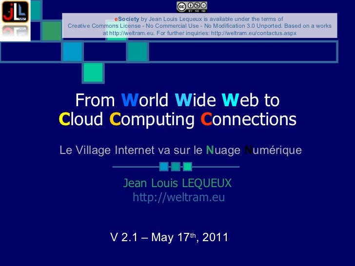 From  W orld  W ide  W eb to C loud  C omputing  C onnections Jean Louis LEQUEUX http://weltram.eu   V 2.1 – May 17 th , 2...