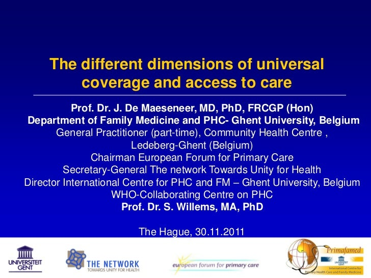 The different dimensions of universal         coverage and access to care           Prof. Dr. J. De Maeseneer, MD, PhD, FR...