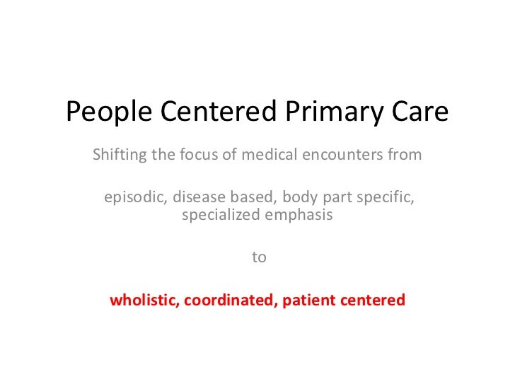 People Centered Primary Care Shifting the focus of medical encounters from  episodic, disease based, body part specific,  ...
