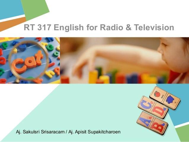 RT 317 English for Radio & Television Aj. Sakulsri Srisaracam / Aj. Apisit Supakitcharoen