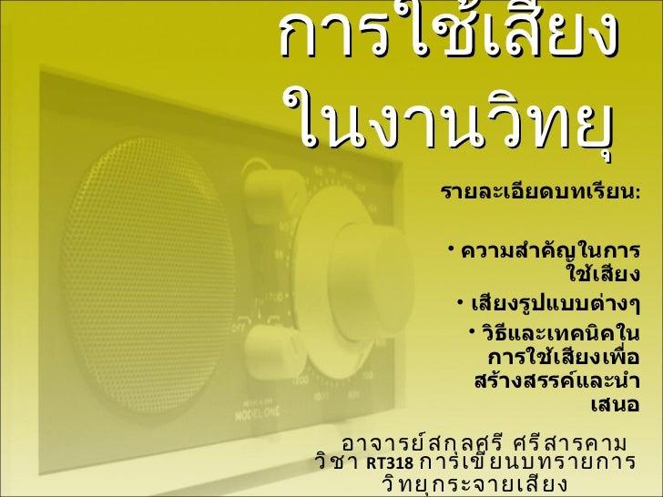 การใช้เสียงในงานวิทยุ อาจารย์สกุลศรี ศรีสารคาม วิชา  RT318   การเขียนบทรายการวิทยุกระจายเสียง <ul><li>รายละเอียดบทเรียน : ...