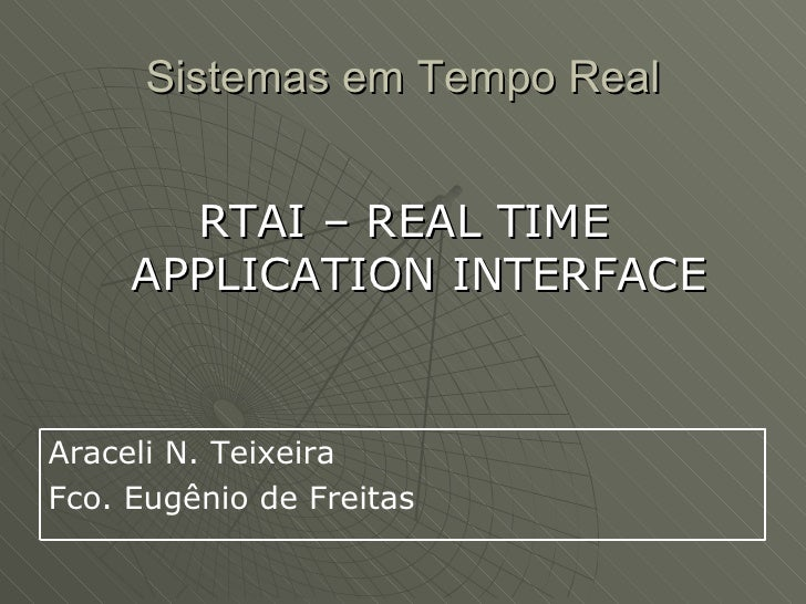 Sistemas em Tempo Real          RTAI – REAL TIME      APPLICATION INTERFACE   Araceli N. Teixeira Fco. Eugênio de Freitas