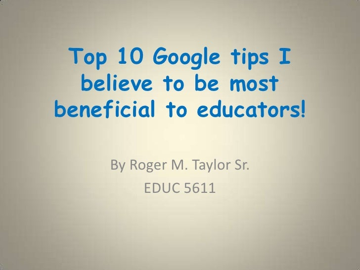 Top 10 Google tips I believe to be most beneficial to educators! <br />By Roger M. Taylor Sr.<br />EDUC 5611<br />