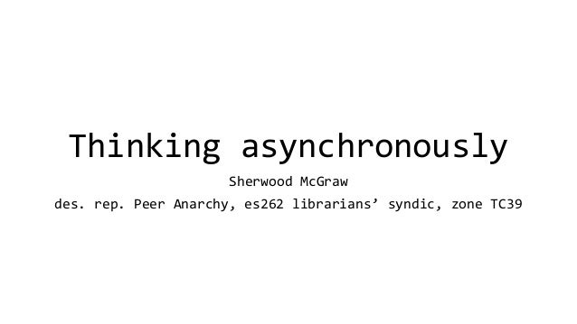 Thinking asynchronously Sherwood McGraw des. rep. Peer Anarchy, es262 librarians' syndic, zone TC39