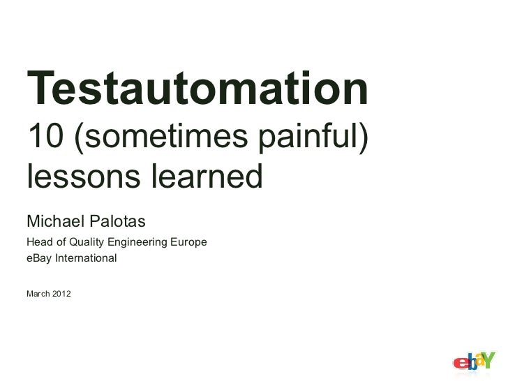 Testautomation10 (sometimes painful)lessons learnedMichael PalotasHead of Quality Engineering EuropeeBay InternationalMarc...