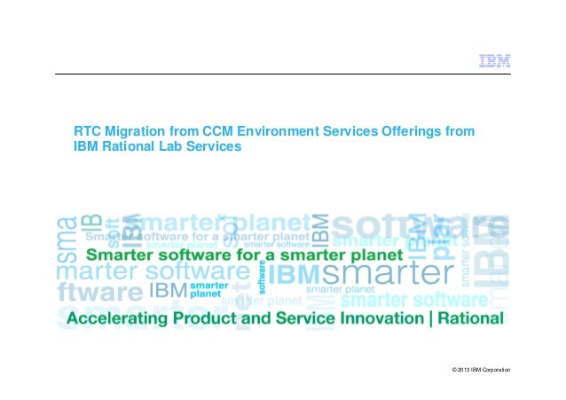 © 2013 IBM Corporation RTC Migration from CCM Environment Services Offerings from IBM Rational Lab Services