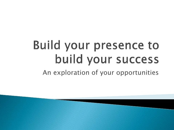 Build your presence to build your success<br />An exploration of your opportunities<br />