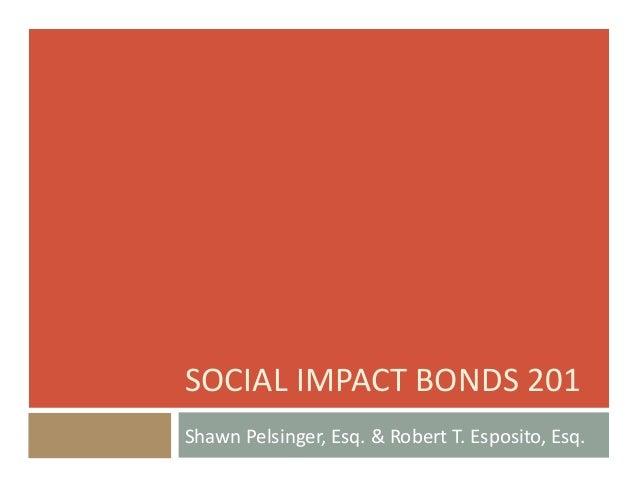 SOCIAL  IMPACT  BONDS  201   Shawn  Pelsinger,  Esq.  &  Robert  T.  Esposito,  Esq.