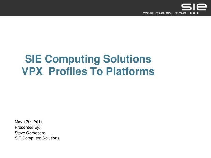 SIE Computing Solutions   VPX Profiles To PlatformsMay 17th, 2011Presented By:Steve CorbeseroSIE Computng Solutions