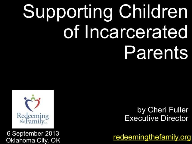 by Cheri Fuller Executive Director Supporting Children of Incarcerated Parents redeemingthefamily.org 6 September 2013 Okl...