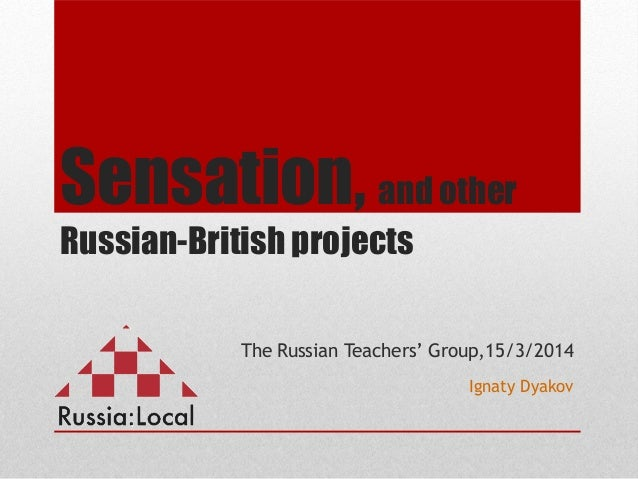 Sensation, and other Russian-British projects The Russian Teachers' Group,15/3/2014 Ignaty Dyakov