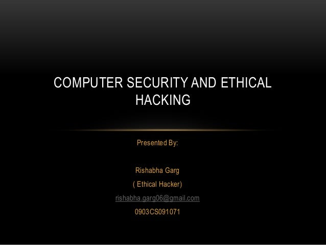 COMPUTER SECURITY AND ETHICAL          HACKING              Presented By:             Rishabha Garg             ( Ethical ...