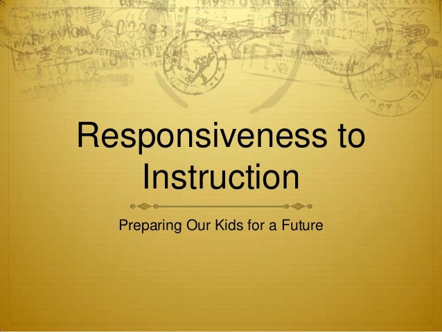 Responsiveness to Instruction Preparing Our Kids for a Future