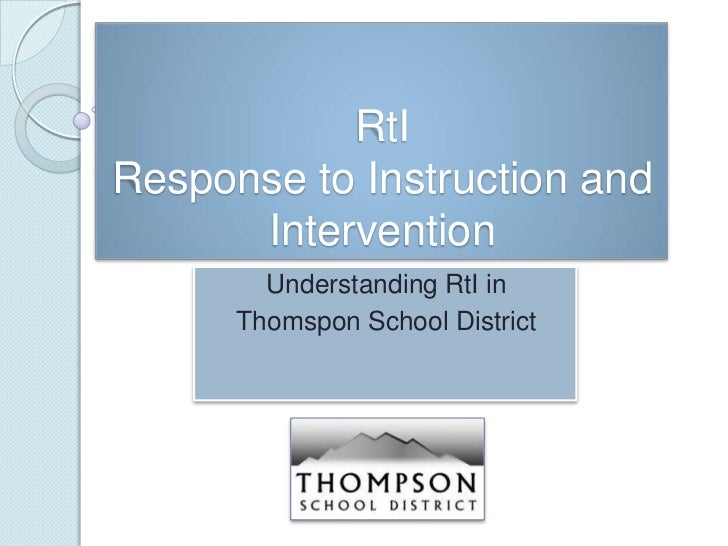 RtIResponse to Instruction and      Intervention        Understanding RtI in      Thomspon School District