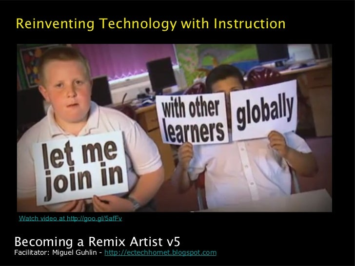 Reinventing Technology with Instruction Watch video at http://goo.gl/5afFvBecoming a Remix Artist v5Facilitator: Miguel Gu...