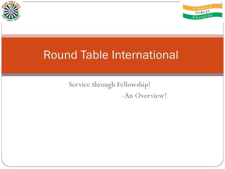 Service through Fellowship!  -An Overview! Round Table International