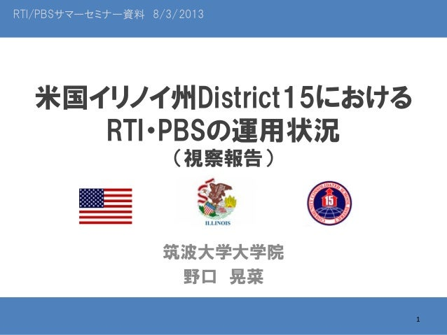 RTI/PBSサマーセミナー資料 8/3/2013  米国イリノイ州District15における RTI・PBSの運用状況 (視察報告)  筑波大学大学院 野口 晃菜 1