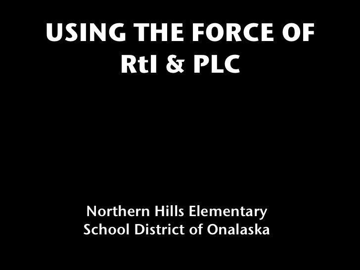 USING THE FORCE OF     RtI & PLC  Northern Hills Elementary  School District of Onalaska