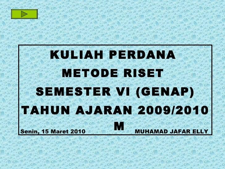 Senin, 15 Maret 2010   MUHAMAD JAFAR ELLY <ul><li>KULIAH PERDANA  </li></ul><ul><li>METODE RISET  </li></ul><ul><li>SEMEST...