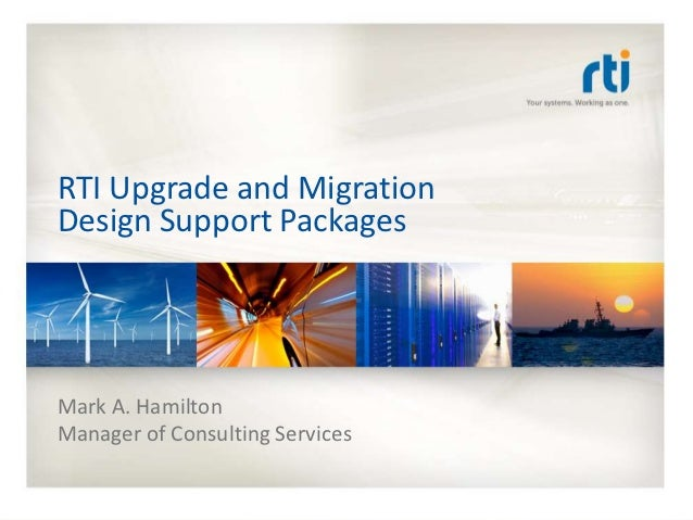 RTI Upgrade and MigrationDesign Support PackagesMark A. HamiltonManager of Consulting Services