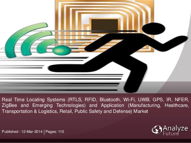 Real Time Locating Systems (RTLS, RFID, Bluetooth, Wi-Fi, UWB, GPS, IR, NFER, ZigBee and Emerging Technologies) and Applic...
