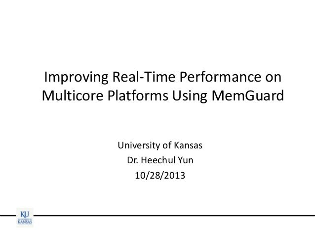 Improving Real-Time Performance on Multicore Platforms Using MemGuard University of Kansas Dr. Heechul Yun 10/28/2013