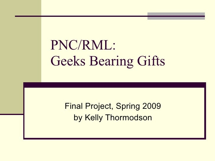 PNC/RML:  Geeks Bearing Gifts Final Project, Spring 2009 by Kelly Thormodson