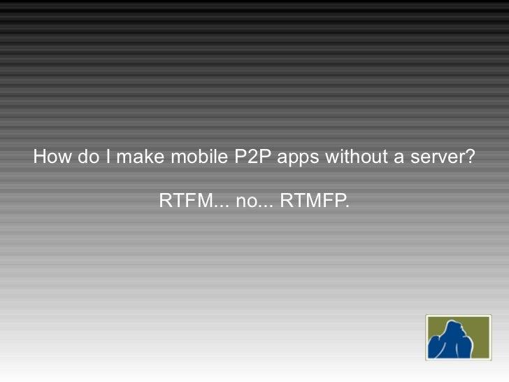 How do I make mobile P2P apps without a server? RTFM... no... RTMFP.