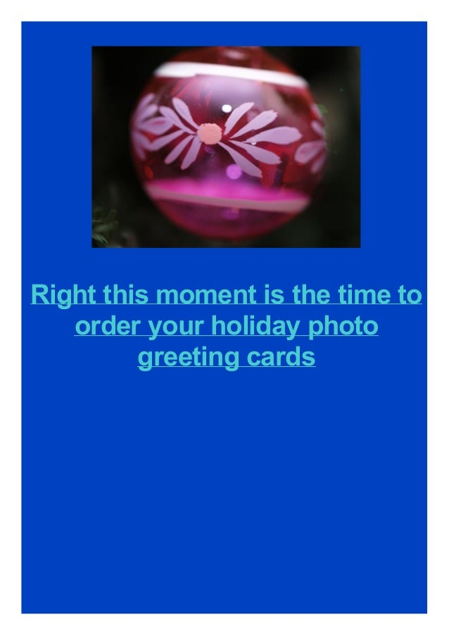 Right this moment is the time to order your holiday photo greeting cards
