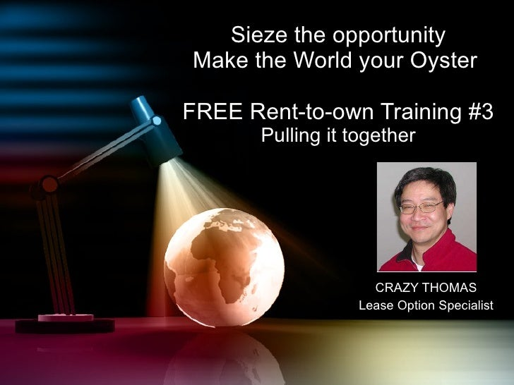 Sieze the opportunity Make the World your Oyster  FREE Rent-to-own Training #3 Pulling it together CRAZY THOMAS Lease Opti...