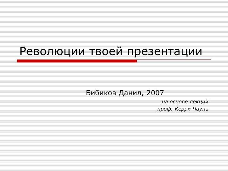 Революции твоей презентации            Бибиков Данил, 2007                            на основе лекций                    ...