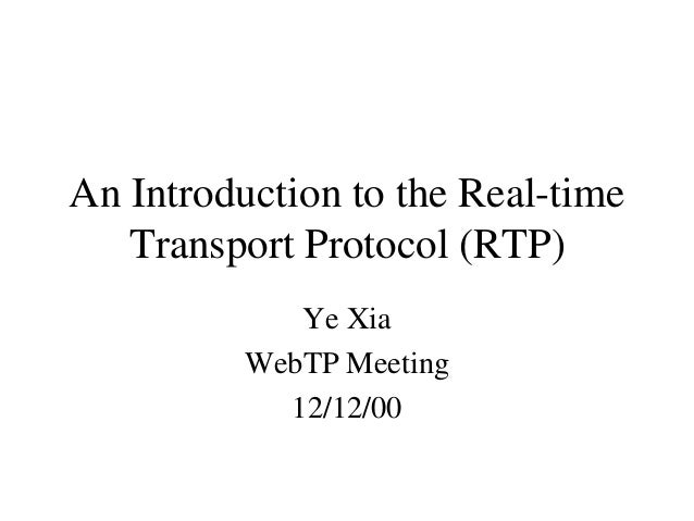 An Introduction to the Real-time Transport Protocol (RTP) Ye Xia WebTP Meeting 12/12/00