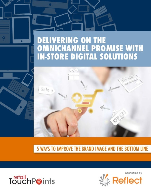 Delivering On The Omnichannel Promise With In-Store Digital Solutions 5 WAYS TO IMPROVE THE BRAND IMAGE AND THE BOTTOM LIN...