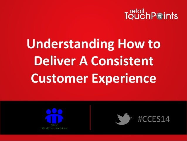 Understanding	   How	   to	    Deliver	   A	   Consistent	    Customer	   Experience	    #CCES14	    Webinar	   Sponsored	...