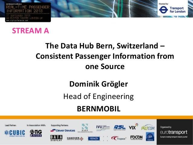 STREAM A Dominik Grögler Head of Engineering BERNMOBIL The Data Hub Bern, Switzerland – Consistent Passenger Information f...