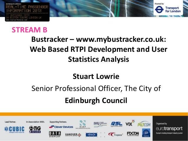 STREAM B Stuart Lowrie Senior Professional Officer, The City of Edinburgh Council Bustracker – www.mybustracker.co.uk: Web...