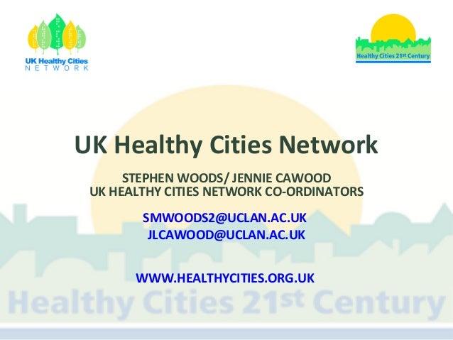 UK Healthy Cities Network STEPHEN WOODS/ JENNIE CAWOOD UK HEALTHY CITIES NETWORK CO-ORDINATORS SMWOODS2@UCLAN.AC.UK JLCAWO...