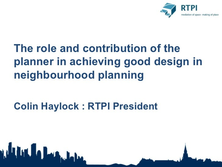 The role and contribution of theplanner in achieving good design inneighbourhood planningColin Haylock : RTPI President
