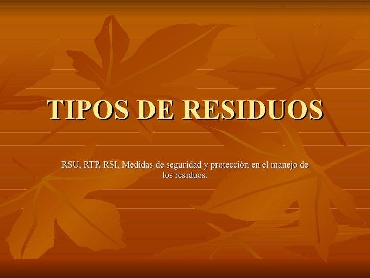 TIPOS DE RESIDUOS RSU, RTP, RSI, Medidas de seguridad y protección en el manejo de los residuos.